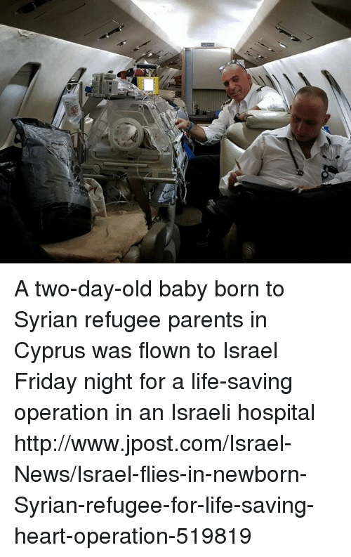 Syrian: A two-day-old baby born to Syrian refugee parents in Cyprus was flown to Israel Friday night for a life-saving operation in an Israeli hospital http://www.jpost.com/Israel-News/Israel-flies-in-newborn-Syrian-refugee-for-life-saving-heart-operation-519819