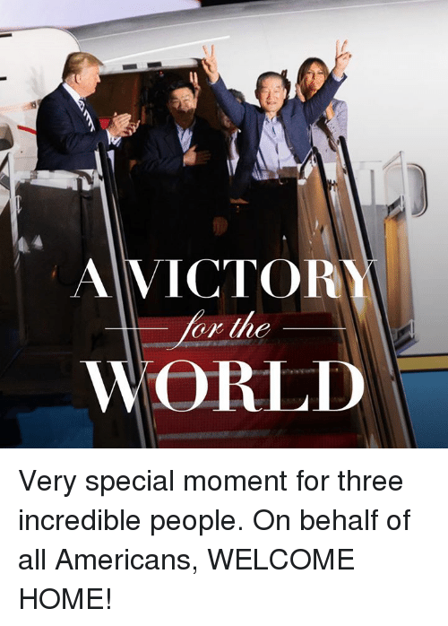 Home, World, and Three: A VICTOR  or the  WORLD Very special moment for three incredible people. On behalf of all Americans, WELCOME HOME!