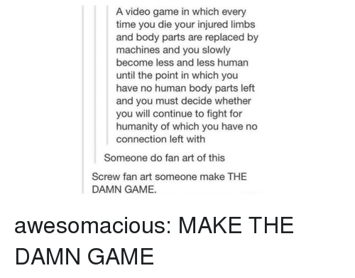 Tumblr, Blog, and Game: A video game in which every  time you die your injured limb:s  and body parts are replaced by  machines and you slowly  become less and less human  until the point in which you  have no human body parts left  and you must decide whether  you will continue to fight for  humanity of which you have no  connection left with  Someone do fan art of this  Screw fan art someone make THE  DAMN GAME. awesomacious:  MAKE THE DAMN GAME