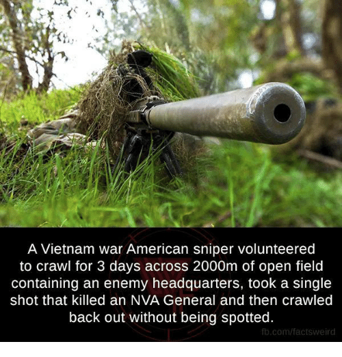 Generalization: A Vietnam war American sniper volunteered  to crawl for 3 days across 2000m of open field  containing an enemy headquarters, took a single  shot that killed an NVA General and then crawled  back out without being spotted.  fb.com/factsweird