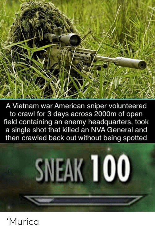 crawl: A Vietnam war American sniper volunteered  to crawl for 3 days across 2000m of open  field containing an enemy headquarters, took  a single shot that killed an NVA General and  then crawled back out without being spotted  SNEAK 100 'Murica