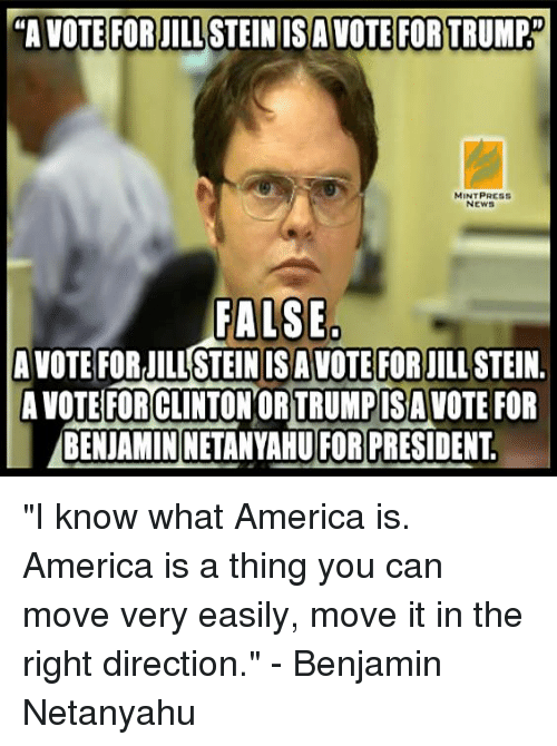 "America, Memes, and News: ""A VOTE FOR JILLSTEINISA VOTE FOR TRUMP  MINT PRESS  NEWS  FALSE  AVOTE FOR STEIN ISA VOTE FOR JILLSTEIN.  A VOTE FOR CLINTON ORTRUMPISAVOTE FOR  BENIAMINNETANYAHU FOR PRESIDENT ""I know what America is. America is a thing you can move very easily, move it in the right direction."" - Benjamin Netanyahu"