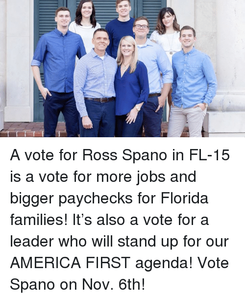 America, Florida, and Jobs: A vote for Ross Spano in FL-15 is a vote for more jobs and bigger paychecks for Florida families! It's also a vote for a leader who will stand up for our AMERICA FIRST agenda! Vote Spano on Nov. 6th!