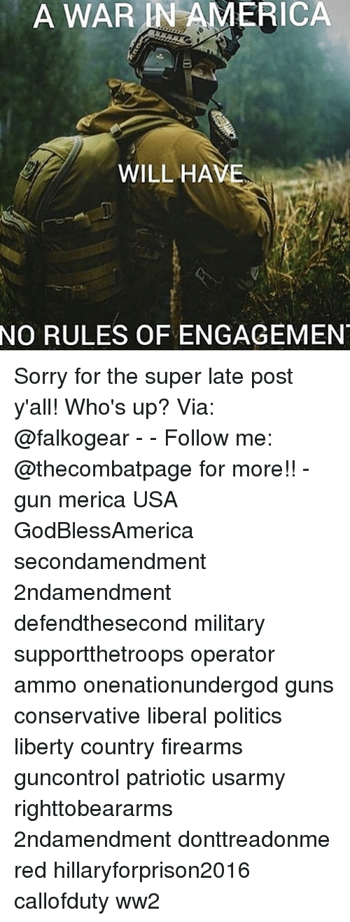 Whos Up: A  WAR  IN  AMERICA  WILL HAVE  NO  RULES OF ENGAGEMEN Sorry for the super late post y'all! Who's up? Via: @falkogear - - Follow me: @thecombatpage for more!! - gun merica USA GodBlessAmerica secondamendment 2ndamendment defendthesecond military supportthetroops operator ammo onenationundergod guns conservative liberal politics liberty country firearms guncontrol patriotic usarmy righttobeararms 2ndamendment donttreadonme red hillaryforprison2016 callofduty ww2