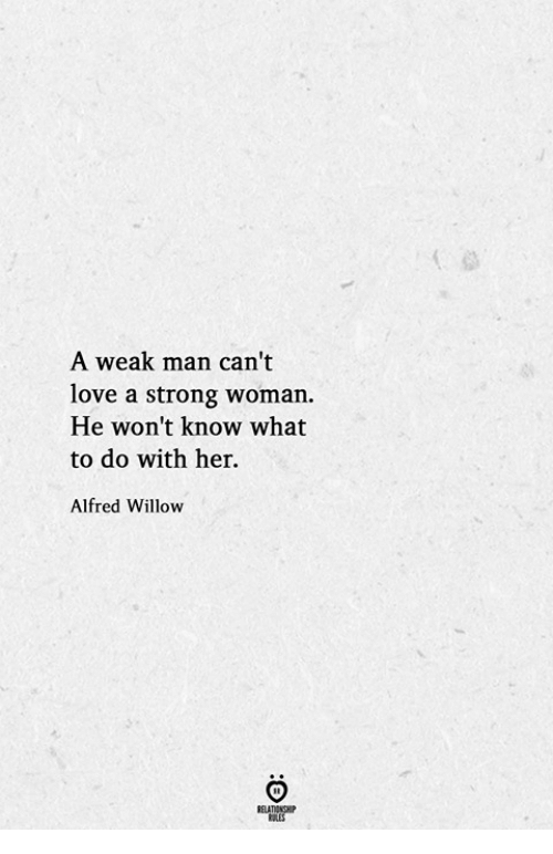 willow: A weak man can't  love a strong woman.  He won't know what  to do with her.  Alfred Willow