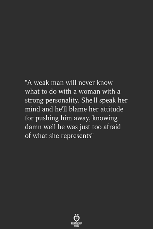 "will never know: ""A weak man will never know  what to do with a woman with a  strong personality. She'll speak her  mind and he'll blame her attitude  for pushing him away, knowing  damn well he was just too afraid  of what she represents"""