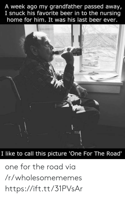 Beer, Home, and Nursing: A week ago my grandfather passed away,  I snuck his favorite beer in to the nursing  home for him. It was his last beer ever.  I like to call this picture 'One For The Road' one for the road via /r/wholesomememes https://ift.tt/31PVsAr