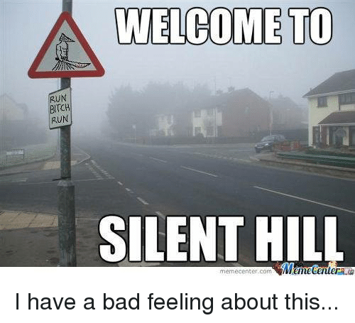 Memes, Silent Hill, and 🤖: A WELCOME TO  RUN  BITCH  RUN  SILENT HILL  memecenter-com I have a bad feeling about this...