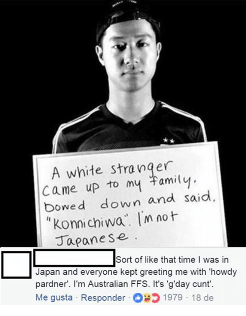 bowed: A white stranger  came up to my Familvy  bowed down and said  Konnichiwa m no  Japane se  Sort of like that time I was in  Japan and everyone kept greeting me with 'howdy  pardner. l'm Australian FFS. It's 'g'day cunt'.  Me gusta Responder 1979 18 de