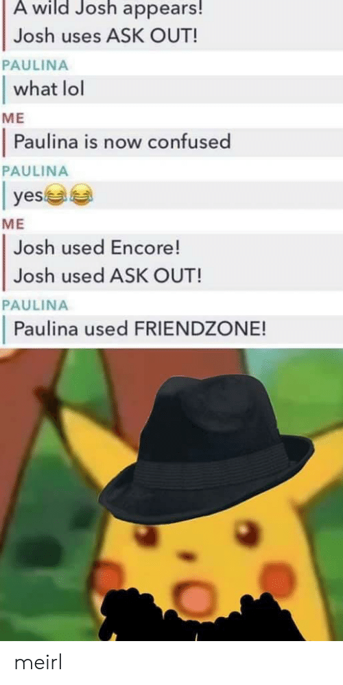 Confused, Friendzone, and Lol: A wild Josh appears!  Josh uses ASK OUT!  what lol  Paulina is now confused  PAULINA  ME  PAULINA  yes  ME  Josh used Encore!  Josh used ASK OUT!  PAULINA  Paulina used FRIENDZONE! meirl