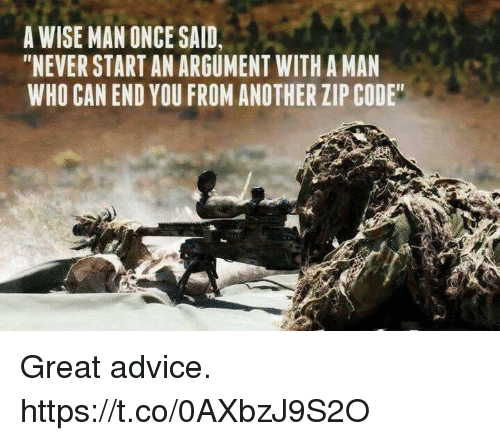 "A Wise Man Once Said: A WISE MAN ONCE SAID,  ""NEVER START AN ARGUMENT WITH A MAN  WHO CAN END YOU FROM ANOTHER ZIP CODE Great advice. https://t.co/0AXbzJ9S2O"
