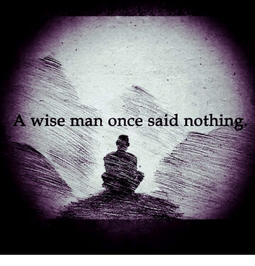 A Wise Man Once Said: A wise man once said nothing,
