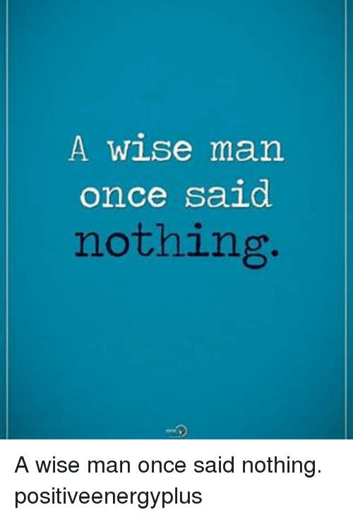 A Wise Man Once Said: A wise man.  once said  nothing. A wise man once said nothing. positiveenergyplus