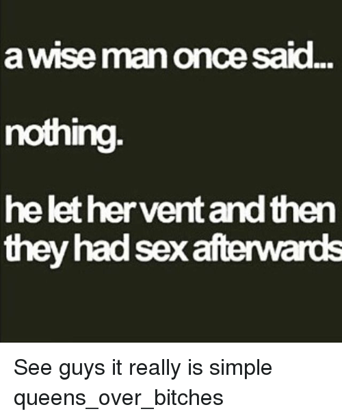 A Wise Man Once Said: a WISe man Once Said.  nothing  he let her vert andthen  they had sexafterwards See guys it really is simple queens_over_bitches
