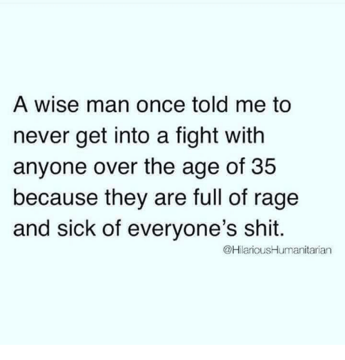 Shit, Humans of Tumblr, and Sick: A wise man once told me to  never get into a fight with  anyone over the age of 35  because they are full of rage  and sick of everyone's shit.  @HilariousHumanitarian