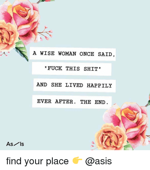 Happily Ever After: A WISE WOMAN ONCE SAID  FUCK THIS SHIT  AND SHE LIVED HAPPILY  EVER AFTER. THE END  As ls find your place 👉 @asis