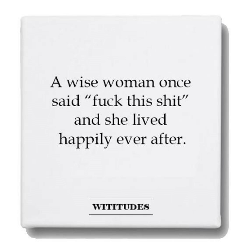 "Happily Ever After: A Wise woman once  said ""fuck this shit""  and she lived  happily ever after.  WITITUDES"