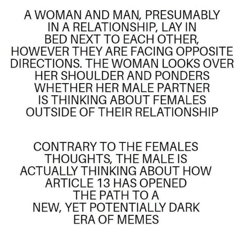 Memes, In a Relationship, and How: A WOMAN AND MAN, PRESUMABLY  IN A RELATIONSHIP, LAY IN  BED NEXT TO EACH OTHER  HOWEVER THEY ARE FACING OPPOSITE  DIRECTIONS. THE WOMAN LOOKS OVER  HER SHOULDER AND PONDERS  WHETHER HER MALE PARTNER  IS THINKING ABOUT FEMALES  OUTSIDE OF THEIR RELATIONSHIP  CONTRARY TO THE FEMALES  THOUGHTS, THE MALE IS  ACTUALLY THINKING ABOUT HOW  ARTICLE 13 HAS OPENED  THE PATH TO A  NEW, YET POTENTIALLY DARK  ERA OF MEMES