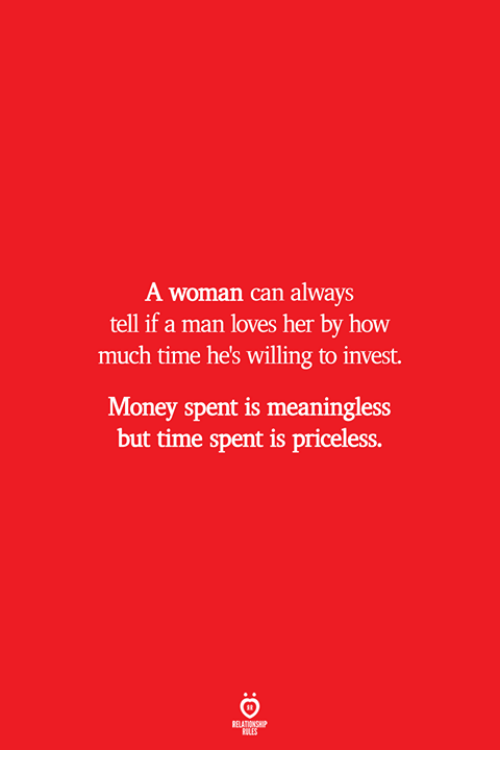 Money, Time, and How: A woman can always  tell if a man loves her by how  much time he's willing to invest.  Money spent is meaningless  but time spent is priceless.  ELATIONSW  ILES