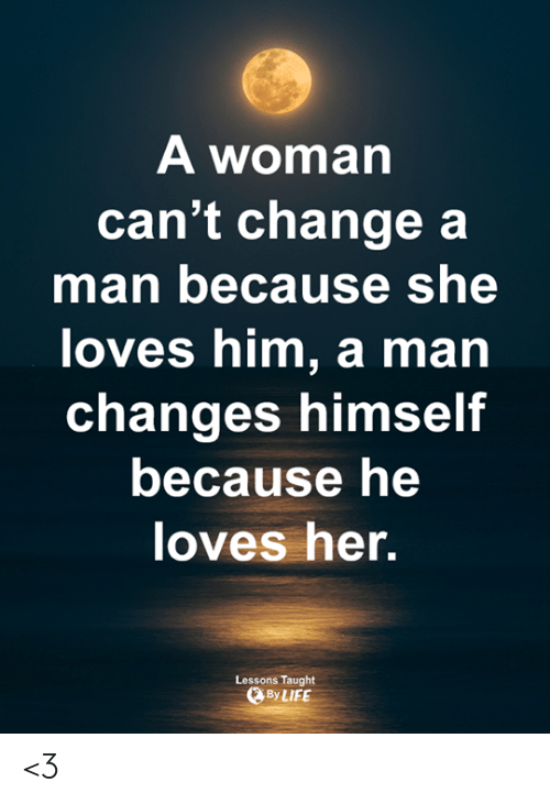 Memes, Change, and 🤖: A woman  can't change a  man because she  loves him, a man  changes himself  because he  oves her.  Lessons Taught  ByLIFE <3