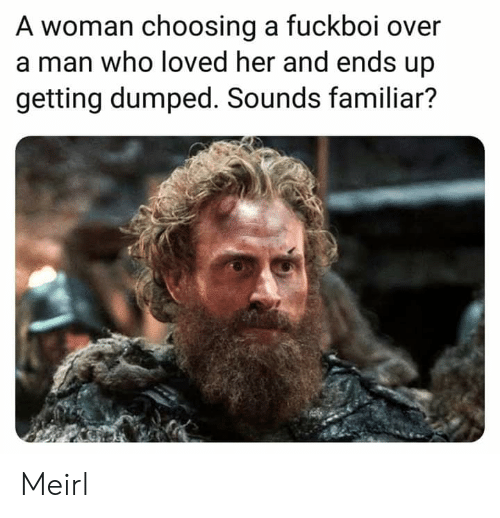 getting dumped: A woman choosing a fuckboi over  a man who loved her and ends up  getting dumped. Sounds familiar? Meirl