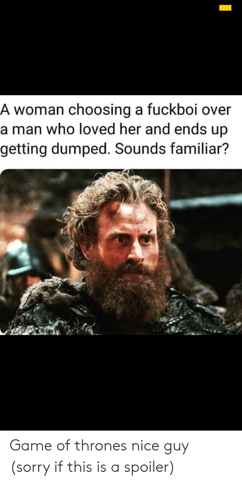 getting dumped: A woman choosing a fuckboi over  a man who loved her and ends up  getting dumped. Sounds familiar? Game of thrones nice guy (sorry if this is a spoiler)