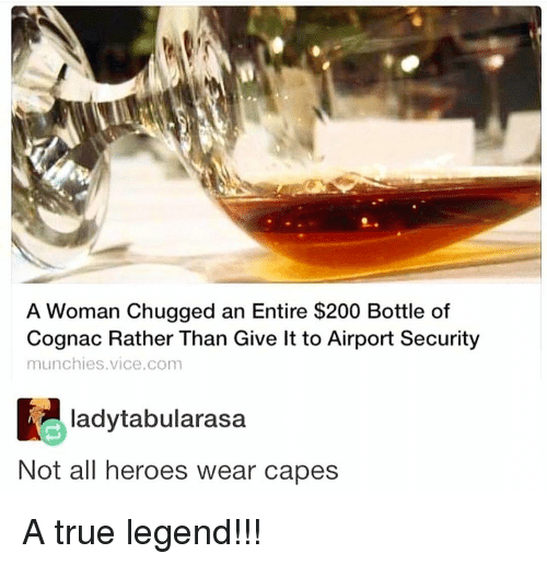 munchies: A Woman Chugged an Entire $200 Bottle of  Cognac Rather Than Give lt to Airport Security  munchies.vice.com  ladytabularasa  Not all heroes wear capes A true legend!!!