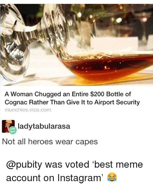 munchies: A Woman Chugged an Entire $200 Bottle of  Cognac Rather Than Give lt to Airport Security  munchies.vice.com  ladytabularasa  Not all heroes wear capes @pubity was voted 'best meme account on Instagram' 😂
