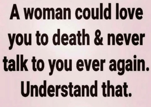 Love, Memes, and Death: A woman could love  you to death & never  talk to you ever again.  Understand that.