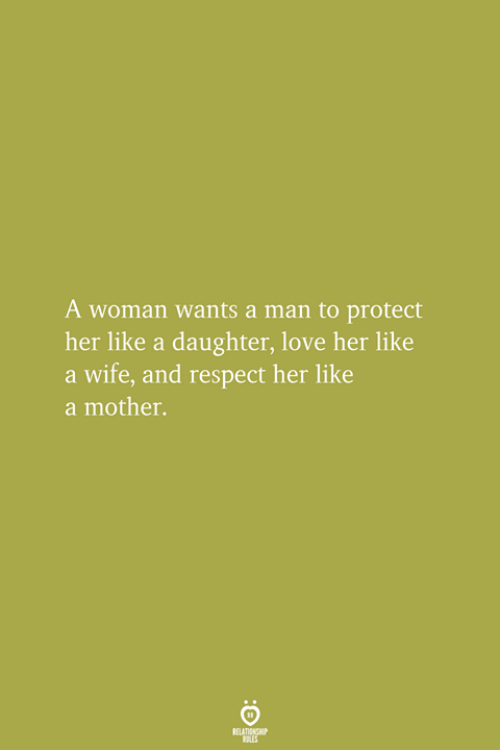 Love, Respect, and Wife: A woman wants a man to protect  her like a daughter, love her like  a wife, and respect her like  a mother.