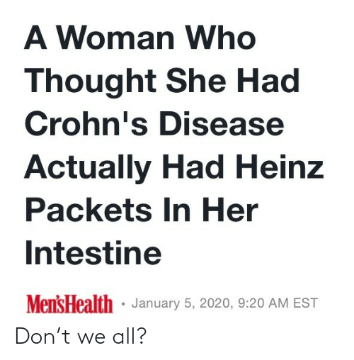 Mens: A Woman Who  Thought She Had  Crohn's Disease  Actually Had Heinz  Packets In Her  Intestine  Mens Health · January 5, 2020, 9:20 AM EST Don't we all?