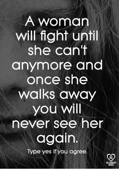 Memes, Quotes, and Never: A woman  will fight until  she cant  anymore and  once she  walks away  you will  never see her  again.  Type yes if you agree  RQ  RELA  QUOTES