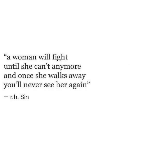 "Never, Fight, and Her: a woman will fight  until she can't anymore  and once she walks away  you'll never see her again""  r.h. Sin"