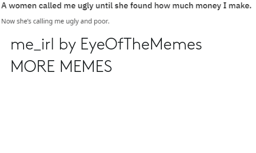 Dank, Memes, and Money: A women called me ugly until she found how much money I make.  Now she's calling me ugly and poor. me_irl by EyeOfTheMemes MORE MEMES