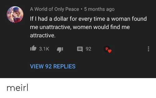 World Of: A World of Only Peace 5 months ago  If I had a dollar for every time a woman found  me unattractive, women would find me  attractive.  E 92  3.1K  VIEW 92 REPLIES meirl