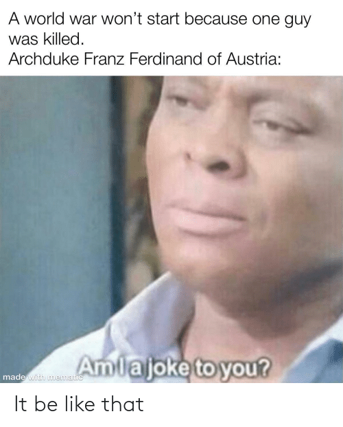 To You: A world war won't start because one guy  was killed.  Archduke Franz Ferdinand of Austria:  Amlajoke to you?  made with nmematic It be like that