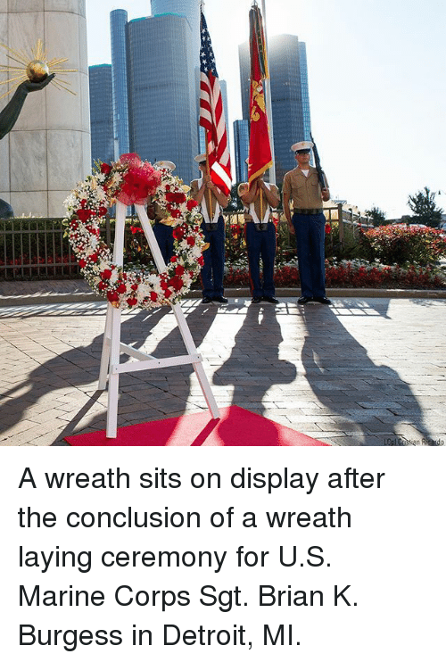 Corpsing: A wreath sits on display after the conclusion of a wreath laying ceremony for U.S. Marine Corps Sgt. Brian K. Burgess in Detroit, MI.