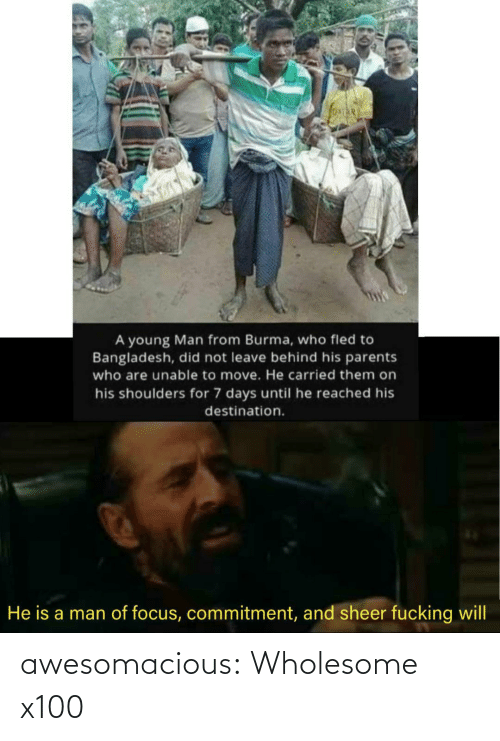 A Man: A young Man from Burma, who fled to  Bangladesh, did not leave behind his parents  who are unable to move. He carried them on  his shoulders for 7 days until he reached his  destination.  He is a man of focus, commitment, and sheer fucking will awesomacious:  Wholesome x100