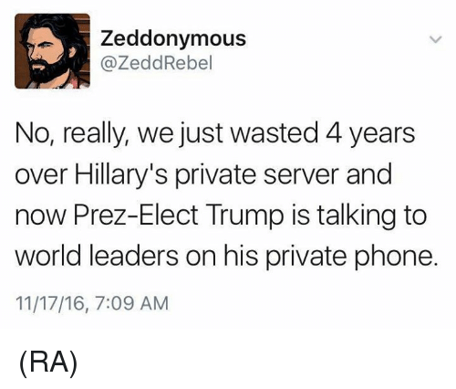 Zedd: A, Zeddonymous  @Zedd Rebel  No, really, we just wasted 4years  over Hillary's private server and  now Prez-Elect Trump is talking to  world leaders on his private phone.  11/17/16, 7:09 AM (RA)