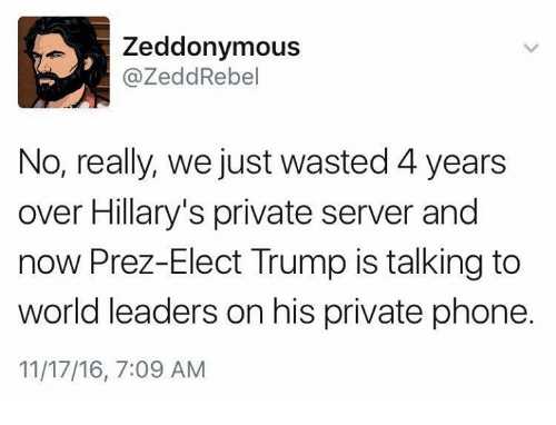 Zedd: A, Zeddonymous  @Zedd Rebel  No, really, we just wasted 4years  over Hillary's private server and  now Prez-Elect Trump is talking to  world leaders on his private phone.  11/17/16, 7:09 AM