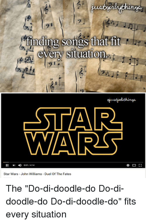 "John Williams: a1  finding songs that fit  every situation  STAR  WAR  11  4) 001,414  Star Wars-John Williams - Duel Of The Fates The ""Do-di-doodle-do Do-di-doodle-do Do-di-doodle-do"" fits every situation"