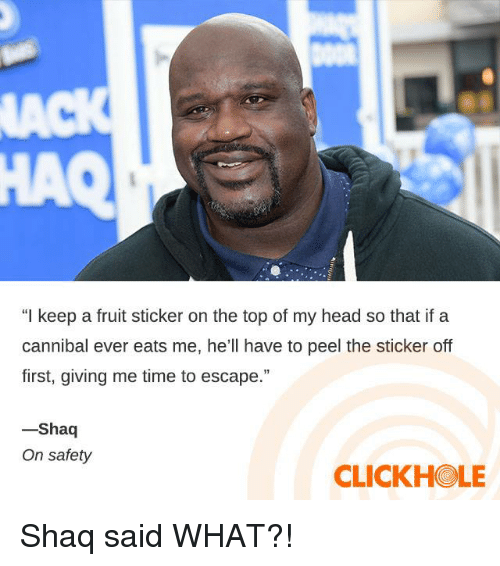 "Clickhole: a3  HAQ  ""I keep a fruit sticker on the top of my head so that if a  cannibal ever eats me, he'll have to peel the sticker off  first, giving me time to escape.""  Shaq  On safety  CLICKHOLE Shaq said WHAT?!"