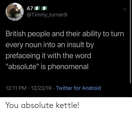 """British: A7  @Timmy_turner9  British people and their ability to turn  every noun into an insult by  prefaceing it with the word  """"absolute"""" is phenomenal  12:11 PM · 12/22/19 · Twitter for Android You absolute kettle!"""