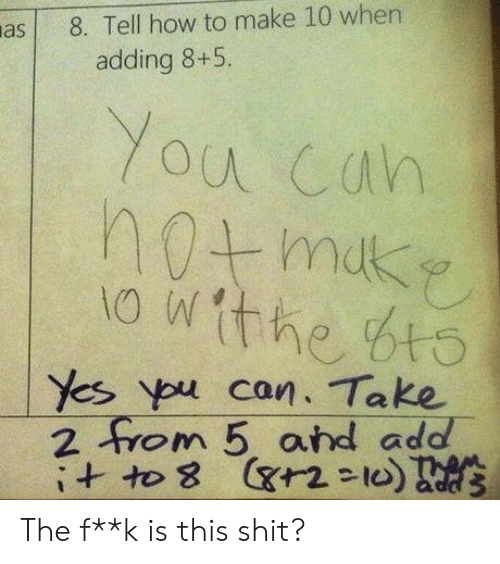 ypu: a8. Tell how to make 10 when  adding 8+5.  Yes ypu can. Take  2 om 5 ard add  ヤ2-10 The f**k is this shit?