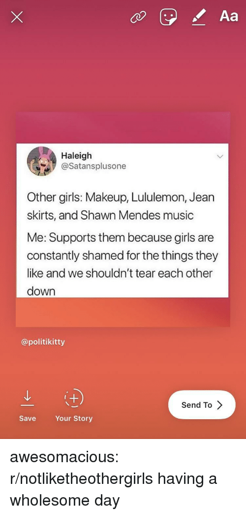 Skirts: Aa  Haleigh  @Satansplusone  Other girls: Makeup, Lululemon, Jearn  skirts, and Shawn Mendes music  Me: Supports them because girls are  constantly shamed for the things they  like and we shouldn't tear each other  down  @politikitty  Send To  Save  Your Story awesomacious:  r/notliketheothergirls having a wholesome day