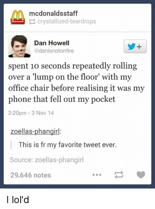"office chair: AA mcdonaldsstaff  crystallized-teardrops  Dan Howell  danisnotonfire  spent 10 seconds repeatedly rolling  over a ""lump on the floor with my  office chair before realising it was my  phone that fell out my pocket  2:20pm 3 Nov 14  ellas-phangir  This is fr my favorite tweet ever.  Source: zoellas-phangirl  29,646 notes I lol'd"