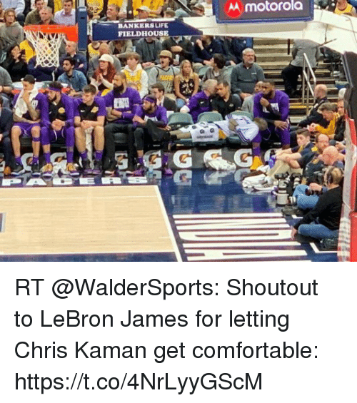 Comfortable, LeBron James, and Life: AA motorola  BANKERS LIFE  FIELDHOUSE RT @WalderSports: Shoutout to LeBron James for letting Chris Kaman get comfortable: https://t.co/4NrLyyGScM