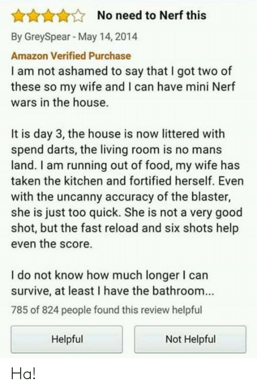 darts: AAAANo need to Nerf this  By GreySpear May 14, 2014  Amazon Verified Purchase  I am not ashamed to say that I got two of  these so my wife and I can have mini Nerf  wars in the house.  It is day 3, the house is now littered with  spend darts, the living room is no mans  land. I am running out of food, my wife has  taken the kitchen and fortified herself. Even  with the uncanny accuracy of the blaster,  she is just too quick. She is not a very good  shot, but the fast reload and six shots help  even the score.  I do not know how much longer I can  survive, at least I have the bathroom...  785 of 824 people found this review helpful  Helpful  Not Helpful Ha!