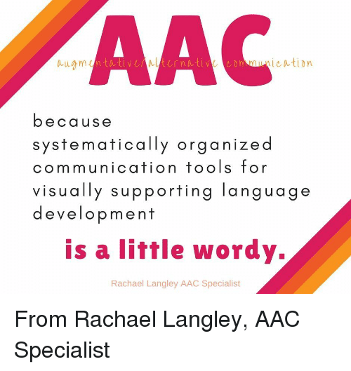 aac: AAC  mnication  because  systematically organized  communication tools for  visually supporting language  development  is a liffle wordy.  Rachael Langley AAC Specialist From Rachael Langley, AAC Specialist