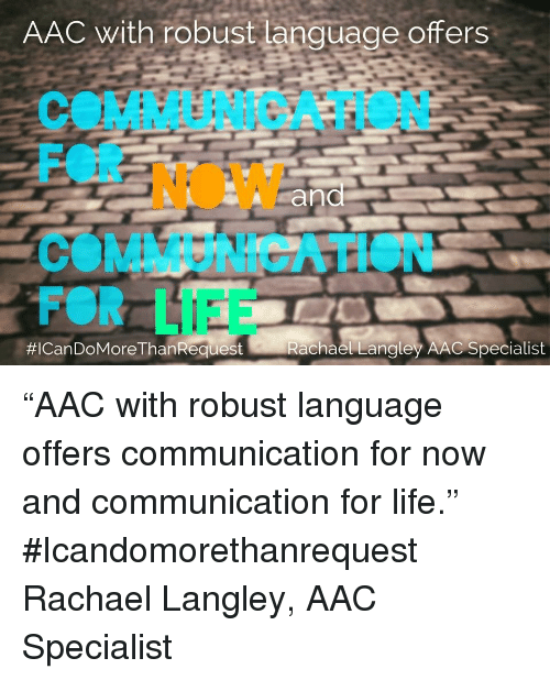 """aac: AAC with robust language offers  COMMUNICATION  FOR NOW  COMMUNICATION  FOR LIFE  #ICan DoMoreThanRequest  Rachael Lanaley AAC Specialist """"AAC with robust language offers communication for now and communication for life."""" #Icandomorethanrequest Rachael Langley, AAC Specialist"""